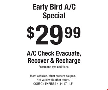 $29.99 Early Bird A/C Special A/C Check Evacuate, Recover & Recharge. Freon and dye additional. Most vehicles. Must present coupon. Not valid with other offers. COUPON EXPIRES 4-14-17 - LF