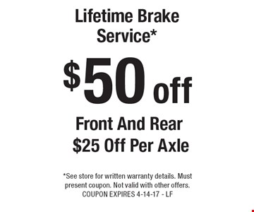 $50 off Lifetime Brake Service* Front And Rear $25 Off Per Axle. *See store for written warranty details. Must present coupon. Not valid with other offers. COUPON EXPIRES 4-14-17 - LF