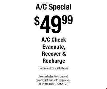 $49.99 A/C Special A/C Check Evacuate, Recover & Recharge Freon and dye additional. Most vehicles. Must present coupon. Not valid with other offers. COUPON EXPIRES 7-14-17 - LF
