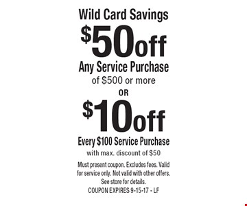 $10 off Wild Card Savings Every $100 Service Purchase with max. discount of $50 OR $50 off Wild Card Savings Any Service Purchase of $500 or more. Must present coupon. Excludes fees. Valid for service only. Not valid with other offers. See store for details. COUPON EXPIRES 9-15-17 - LF