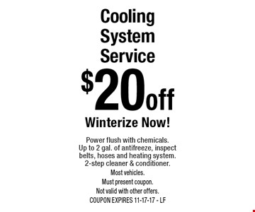 $20 off Cooling System Service. Winterize Now! Power flush with chemicals.Up to 2 gal. of antifreeze, inspect belts, hoses and heating system. 2-step cleaner & conditioner. Most vehicles. Must present coupon.  Not valid with other offers. COUPON EXPIRES 11-17-17 - LF