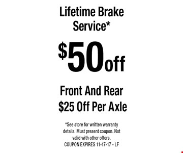 $50 off Lifetime Brake Service*. Front And Rear $25 Off Per Axle. *See store for written warranty details. Must present coupon. Not valid with other offers. COUPON EXPIRES 11-17-17 - LF