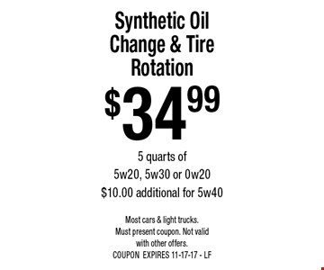 $3499 Synthetic Oil Change & Tire Rotation 5 quarts of 5w20, 5w30 or 0w20 $10.00 additional for 5w40. Most cars & light trucks. Must present coupon. Not valid with other offers. COUPONEXPIRES 11-17-17 - LF
