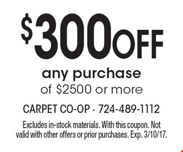 $300 Off any purchase of $2500 or more. Excludes in-stock materials. With this coupon. Not valid with other offers or prior purchases. Exp. 3/10/17.