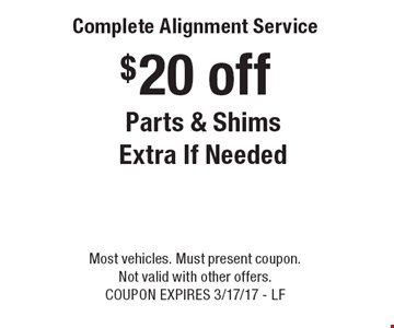 $20 off Complete Alignment Service Parts & Shims Extra If Needed. Most vehicles. Must present coupon. Not valid with other offers. COUPON EXPIRES 3/17/17 - LF