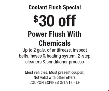 $30 off Coolant Flush Special Power Flush With ChemicalsUp to 2 gals. of antifreeze, inspect belts, hoses & heating system. 2-step cleaners & conditioner process. Most vehicles. Must present coupon. Not valid with other offers. COUPON EXPIRES 3/17/17 - LF