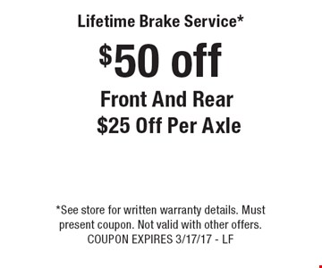 $50 off Lifetime Brake Service* Front And Rear $25 Off Per Axle. *See store for written warranty details. Must present coupon. Not valid with other offers. COUPON EXPIRES 3/17/17 - LF