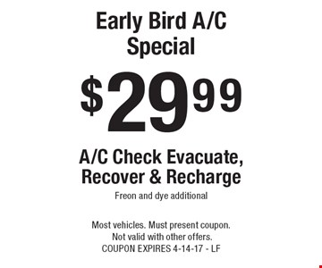 $29 99 Early Bird A/C Special - A/C Check Evacuate, Recover & Recharge Freon and dye additional. Most vehicles. Must present coupon. Not valid with other offers. COUPON EXPIRES 4-14-17 - LF