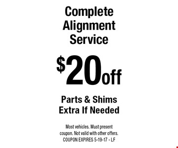 $20 off Complete Alignment Service. Parts & Shims Extra If Needed. Most vehicles. Must present coupon. Not valid with other offers. COUPON EXPIRES 5-19-17 - LF