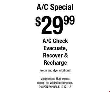 $29.99 A/C Special A/C Check Evacuate, Recover & Recharge Freon and dye additional. Most vehicles. Must present coupon. Not valid with other offers. COUPON EXPIRES 5-19-17 - LF