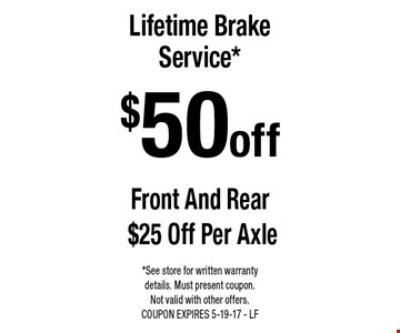 $50 off Lifetime Brake Service* Front And Rear $25 Off Per Axle. *See store for written warranty details. Must present coupon. Not valid with other offers. COUPON EXPIRES 5-19-17 - LF