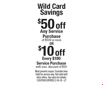 Wild Card Savings $50 off Any Service Purchase of $500 or more OR $10 off Every $100 Service Purchase with max. discount of $50. Must present coupon. Excludes fees. Valid for service only. Not valid with other offers. See store for details. COUPON EXPIRES 2-16-18 - LF