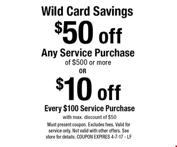 Wild Card Savings.$50 off any service purchase. $10 off every $100 service purchase. With max. discount of $50. Must present coupon. Excludes fees. Valid for service only. Not valid with other offers. See store for details. COUPON EXPIRES 4-7-17 - LF