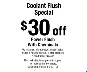 $30 off coolant flush special power flush with chemicals. Up to 2 gals. of antifreeze, inspect belts, hoses & heating system. 2-step cleaners & conditioner process. Most vehicles. Must present coupon. Not valid with other offers. COUPON EXPIRES 4-7-17 - LF