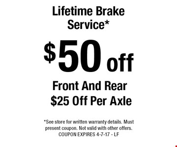 $50 off lifetime brake service*. Front and rear. $25 off per axle. *See store for written warranty details. Must present coupon. Not valid with other offers. COUPON EXPIRES 4-7-17 - LF