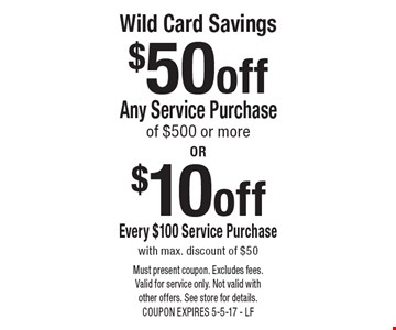 Wild Card Savings $10 off Every $100 Service Purchase with max. discount of $50 OR $50 off Any Service Purchase of $500 or more. Must present coupon. Excludes fees. Valid for service only. Not valid with other offers. See store for details. COUPON EXPIRES 5-5-17 - LF