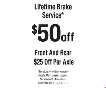 $50 off Lifetime Brake Service* Front And Rear $25 Off Per Axle. *See store for written warranty details. Must present coupon. Not valid with other offers. COUPON EXPIRES 5-5-17 - LF