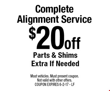 $20 Off Complete Alignment Service. Parts & Shims Extra If Needed. Most vehicles. Must present coupon. Not valid with other offers. COUPON EXPIRES 6-2-17. LF