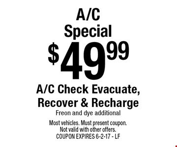 $49.99 A/C Special A/C Check Evacuate, Recover & Recharge. Freon and dye additional. Most vehicles. Must present coupon. Not valid with other offers. COUPON EXPIRES 6-2-17. LF