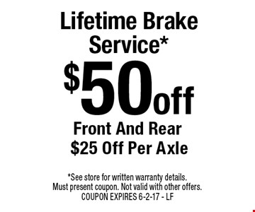 $50 Off Lifetime Brake Service*. Front And Rear $25 Off Per Axle. *See store for written warranty details. Must present coupon. Not valid with other offers. COUPON EXPIRES 6-2-17. LF