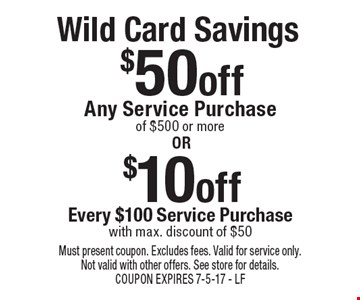 Wild Card Savings: $50 off Any Service Purchase of $500 or more or $10 off Every $100 Service Purchase with max. discount of $50. Must present coupon. Excludes fees. Valid for service only. Not valid with other offers. See store for details. COUPON EXPIRES 7-5-17 - LF
