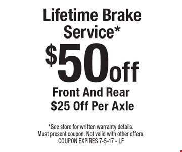Lifetime Brake Service* $50 off Front And Rear $25 Off Per Axle. *See store for written warranty details. Must present coupon. Not valid with other offers. COUPON EXPIRES 7-5-17 - LF