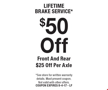 Lifetime brake service. $50 off front and rear $25 off per axle. See store for written warranty details. Must present coupon. Not valid with other offers. Coupon expires 8-4-17 - LF