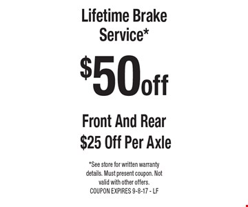 $50 off Lifetime Brake Service*. Front And Rear $25 Off Per Axle. *See store for written warranty details. Must present coupon. Not valid with other offers. COUPON EXPIRES 9-8-17 - LF