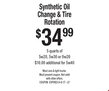 $34.99 Synthetic Oil Change & Tire Rotation 5 quarts of 5w20, 5w30 or 0w20. $10.00 additional for 5w40. Most cars & light trucks.Must present coupon. Not valid with other offers. COUPON EXPIRES 9-8-17 - LF