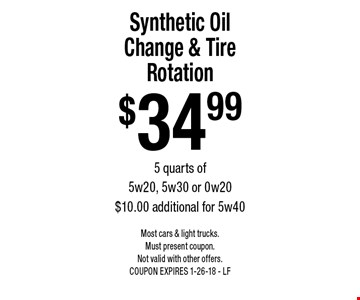 $34.99 Synthetic Oil Change & Tire Rotation. 5 quarts of 5w20, 5w30 or 0w20. $10.00 additional for 5w40. Most cars & light trucks. Must present coupon. Not valid with other offers. COUPON EXPIRES 1-26-18 - LF