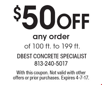 $50 off any order of 100 ft. to 199 ft. With this coupon. Not valid with other offers or prior purchases. Expires 4-7-17.