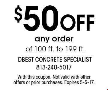 $50 Off any order of 100 ft. to 199 ft.. With this coupon. Not valid with other offers or prior purchases. Expires 5-5-17.