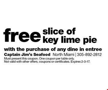 free slice of key lime pie with the purchase of any dine in entree. Must present this coupon. One coupon per table only. Not valid with other offers, coupons or certificates. Expires 2-3-17.