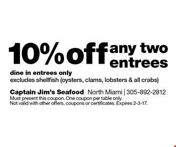 10% off any two entrees dine in entrees only excludes shellfish (oysters, clams, lobsters & all crabs). Must present this coupon. One coupon per table only. Not valid with other offers, coupons or certificates. Expires 2-3-17.
