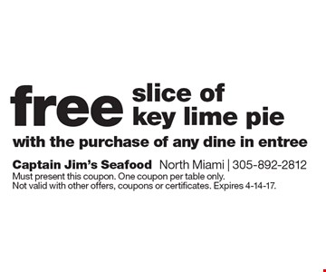 free slice of key lime pie with the purchase of any dine in entree. Must present this coupon. One coupon per table only. Not valid with other offers, coupons or certificates. Expires 4-14-17.