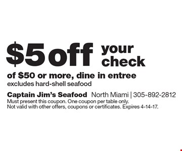 $5 off your check of $50 or more, dine in entree. Excludes hard-shell seafood. Must present this coupon. One coupon per table only. Not valid with other offers, coupons or certificates. Expires 4-14-17.