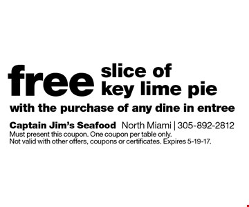 Free slice of key lime pie with the purchase of any dine in entree. Must present this coupon. One coupon per table only. Not valid with other offers, coupons or certificates. Expires 5-19-17.