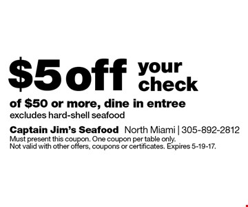 $5 off your check of $50 or more, dine in entree. Excludes hard-shell seafood. Must present this coupon. One coupon per table only. Not valid with other offers, coupons or certificates. Expires 5-19-17.