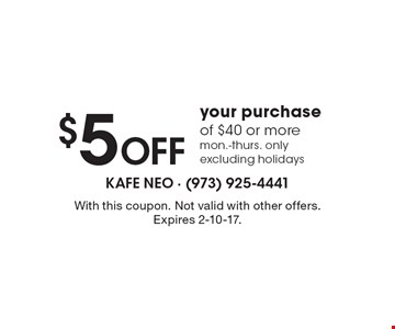 $5 Off your purchase of $40 or more. Mon.-Thurs. only excluding holidays. With this coupon. Not valid with other offers. Expires 2-10-17.