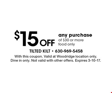 $15 off any purchase of $30 or more food only. With this coupon. Valid at Woodridge location only. Dine in only. Not valid with other offers. Expires 3-10-17.