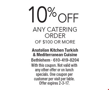 10% off Any catering order of $100 or more. With this coupon. Not valid with any other offer or on lunch specials. One coupon per customer per visit per table. Offer expires 2-3-17.
