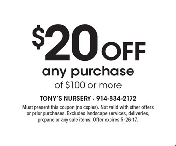 $20 Off any purchase of $100 or more. Must present this coupon (no copies). Not valid with other offers or prior purchases. Excludes landscape services, deliveries, propane or any sale items. Offer expires 5-26-17.