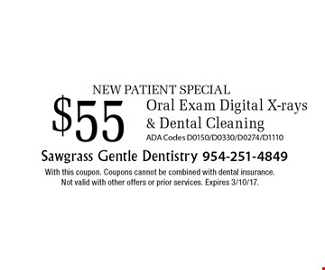 NEW PATIENT SPECIAL $55 Oral Exam Digital X-rays & Dental Cleaning. ADA Codes D0150/D0330/D0274/D1110. With this coupon. Coupons cannot be combined with dental insurance. Not valid with other offers or prior services. Expires 3/10/17.