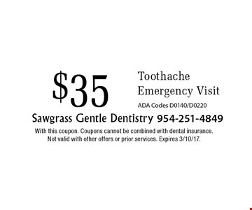 $35 Toothache Emergency Visit. ADA Codes D0140/D0220. With this coupon. Coupons cannot be combined with dental insurance. Not valid with other offers or prior services. Expires 3/10/17.