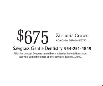 $675 Zirconia Crown. ADA Codes D2740 or D2750. With this coupon. Coupons cannot be combined with dental insurance. Not valid with other offers or prior services. Expires 7/28/17.
