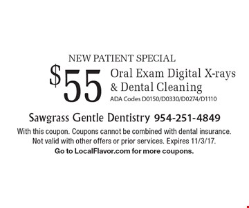 NEW PATIENT SPECIAL $55 Oral Exam, Digital X-rays & Dental Cleaning. ADA Codes D0150/D0330/D0274/D1110. With this coupon. Coupons cannot be combined with dental insurance. Not valid with other offers or prior services. Expires 11/3/17. Go to LocalFlavor.com for more coupons.