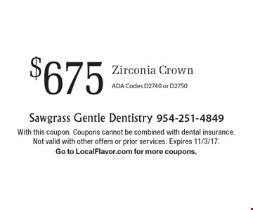 $675 Zirconia Crown. ADA Codes D2740 or D2750. With this coupon. Coupons cannot be combined with dental insurance. Not valid with other offers or prior services. Expires 11/3/17. Go to LocalFlavor.com for more coupons.