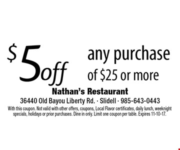 $5 off any purchase of $25 or more. With this coupon. Not valid with other offers, coupons, Local Flavor certificates, daily lunch, weeknight specials, holidays or prior purchases. Dine in only. Limit one coupon per table. Expires 11-10-17.