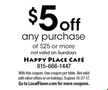 $5 off any purchase of $25 or more. not valid on Sundays. With this coupon. One coupon per table. Not valid with other offers or on holidays. Expires 10-27-17. Go to LocalFlavor.com for more coupons.