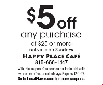 $5 off any purchase of $25 or more. Not valid on Sundays. With this coupon. One coupon per table. Not valid with other offers or on holidays. Expires 12-1-17. Go to LocalFlavor.com for more coupons.